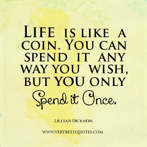 life-quotes-life-is-like-a-coin-you-can-spend-it-any-way-you-wish-but-you-only-spend-it-once-lillian-dickson-quotes